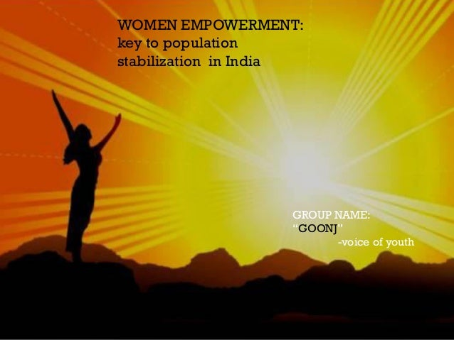 "WOMEN EMPOWERMENT: key to population stabilization in India GROUP NAME: ""GOONJ"" -voice of youth"