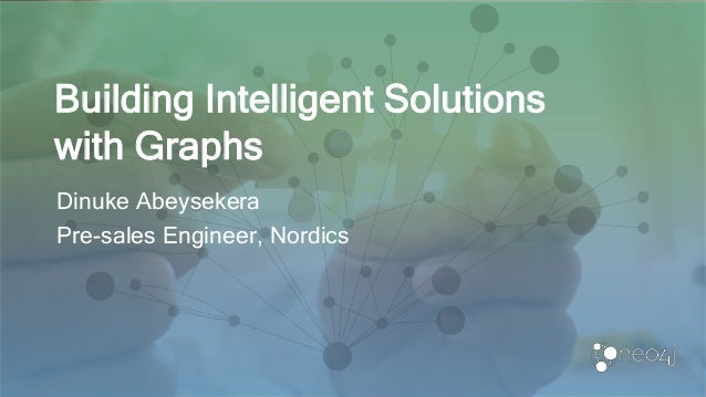 Building Intelligent Solutions with Graphs Dinuke Abeysekera Pre-sales Engineer, Nordics