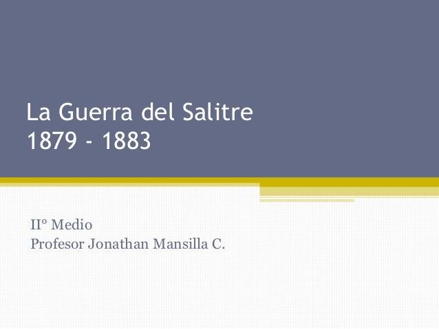 La Guerra del Salitre 1879 - 1883  II° Medio Profesor Jonathan Mansilla C.