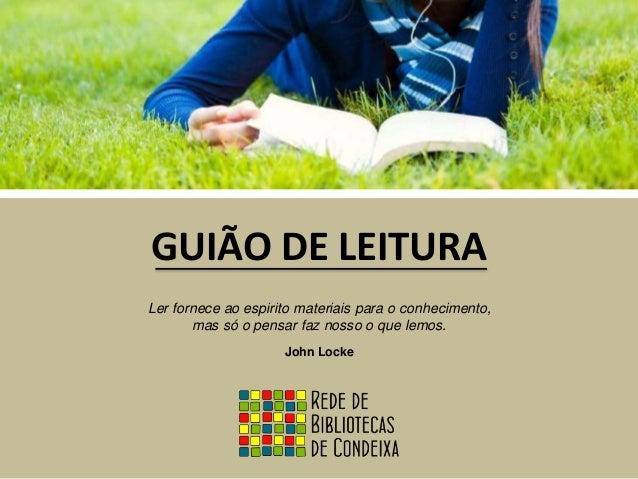 GUIÃO DE LEITURA  Ler fornece ao espirito materiais para o conhecimento,  mas só o pensar faz nosso o que lemos.  John Loc...