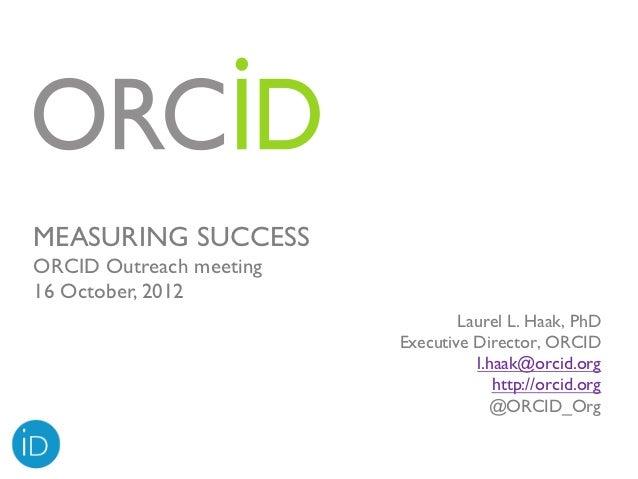 MEASURING SUCCESSORCID Outreach meeting16 October, 2012                                 Laurel L. Haak, PhD               ...