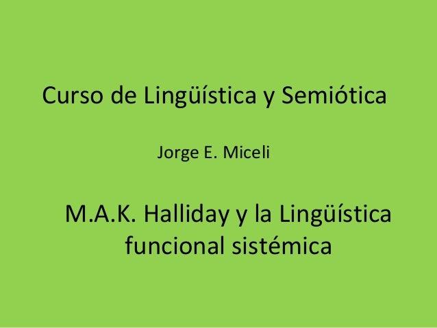 Curso de Lingüística y Semiótica Jorge E. Miceli  M.A.K. Halliday y la Lingüística funcional sistémica
