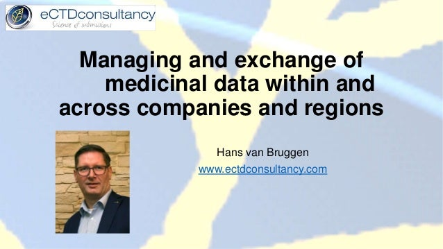 Managing and exchange of medicinal data within and across companies and regions Hans van Bruggen www.ectdconsultancy.com