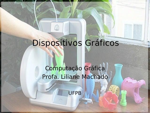 Dispositivos Gráficos Computação Gráfica Profa. Liliane Machado UFPB