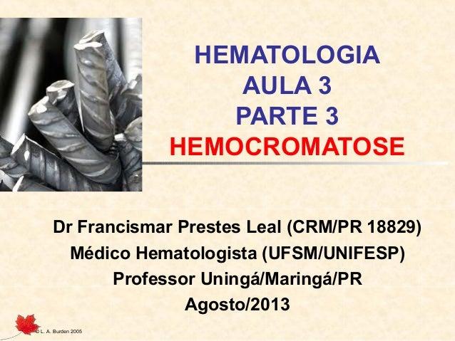 © L. A. Burden 2005 HEMATOLOGIA AULA 3 PARTE 3 HEMOCROMATOSE Dr Francismar Prestes Leal (CRM/PR 18829) Médico Hematologist...