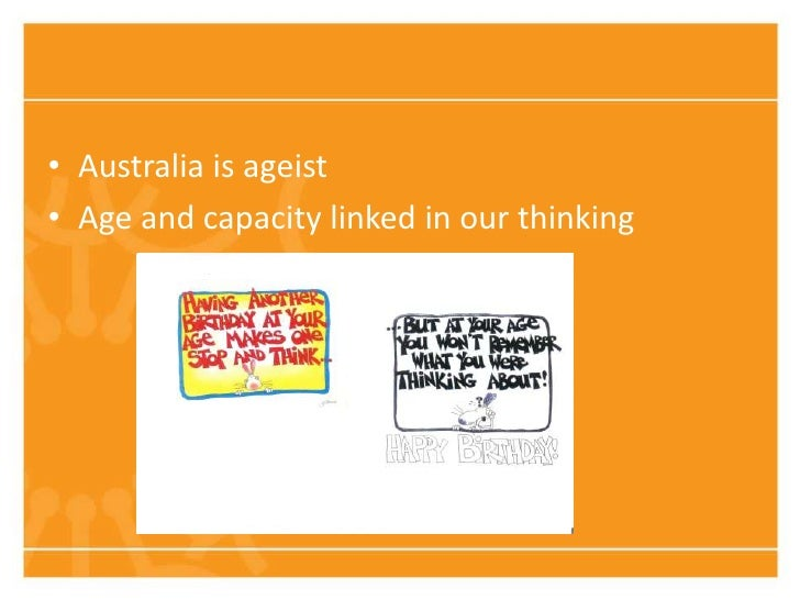 • Australia is ageist• Age and capacity linked in our thinking