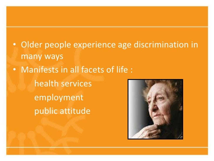 • Older people experience age discrimination in  many ways• Manifests in all facets of life :     health services     empl...