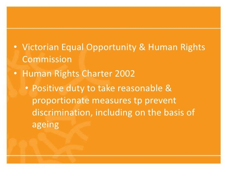 • Victorian Equal Opportunity & Human Rights  Commission• Human Rights Charter 2002   • Positive duty to take reasonable &...