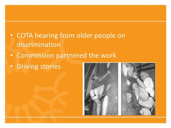 • COTA hearing from older people on  discrimination• Commission partnered the work• Driving stories
