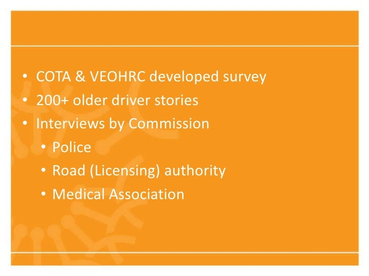 • COTA & VEOHRC developed survey• 200+ older driver stories• Interviews by Commission   • Police   • Road (Licensing) auth...