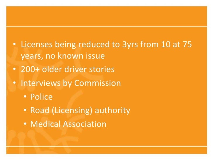 • Licenses being reduced to 3yrs from 10 at 75  years, no known issue• 200+ older driver stories• Interviews by Commission...