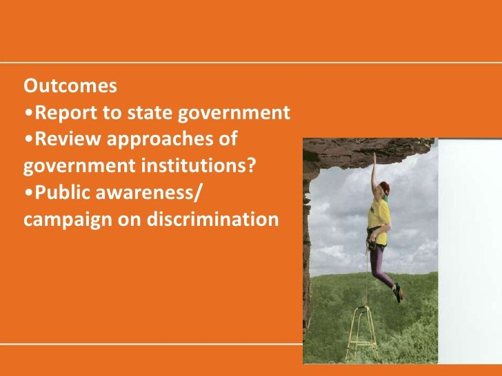 Outcomes•Report to state government•Review approaches ofgovernment institutions?•Public awareness/campaign on discrimination
