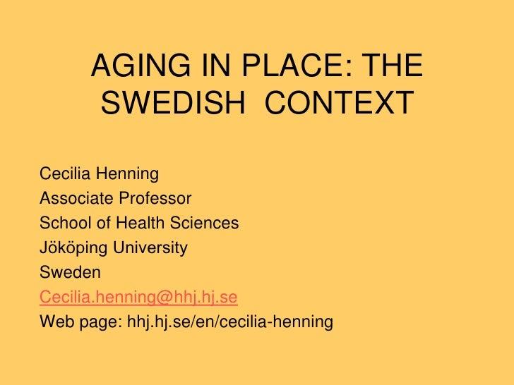 AGING IN PLACE: THE      SWEDISH CONTEXTCecilia HenningAssociate ProfessorSchool of Health SciencesJököping UniversitySwed...