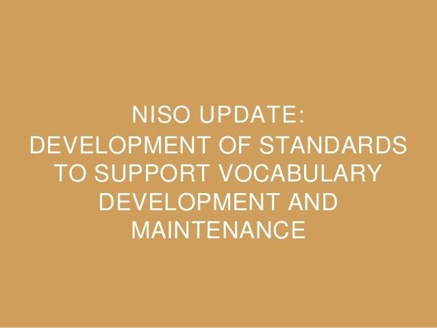DEVELOPMENT OF STANDARDS TO SUPPORT VOCABULARY DEVELOPMENT AND MAINTENANCE NISO UPDATE: