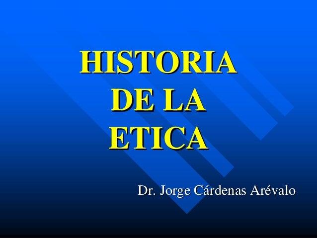 HISTORIA  DE LA ETICA  Dr. Jorge Cárdenas Arévalo