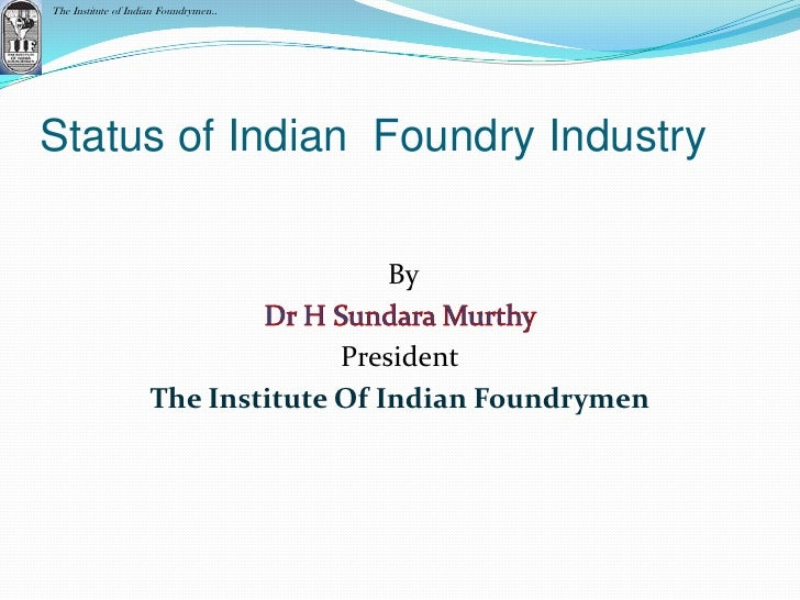 The Institute of Indian Foundrymen..Status of Indian Foundry Industry                                       By            ...