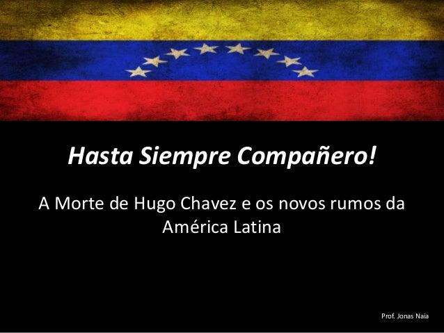 Hasta Siempre Compañero! A Morte de Hugo Chavez e os novos rumos da América Latina  Prof. Jonas Naia
