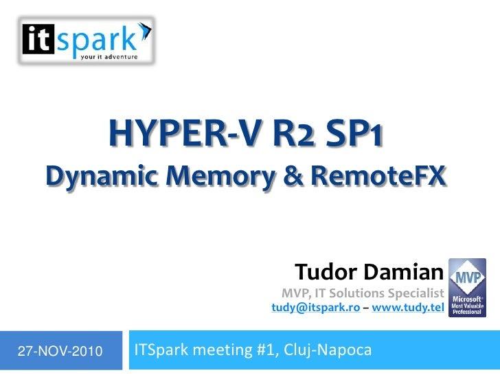 Hyper-V R2 SP1Dynamic Memory & RemoteFX<br />ITSpark meeting #1, Cluj-Napoca<br />Tudor DamianMVP, IT Solutions Specialist...
