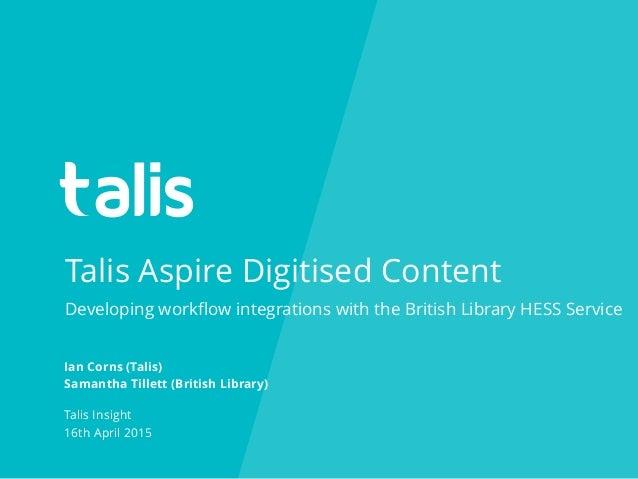 Talis Aspire Digitised Content Ian Corns (Talis) Samantha Tillett (British Library) Talis Insight 16th April 2015 Developi...