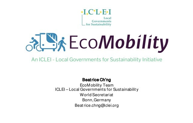Beat rice Ch'ng EcoMobility Team ICLEI – Local Governments for Sustainability World Secretariat Bonn,Germany Beatrice.chng...