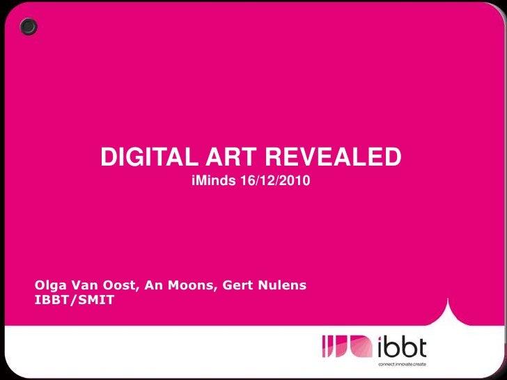 DIGITAL ART REVEALED  iMinds 16/12/2010<br />Olga Van Oost, An Moons, Gert Nulens<br />IBBT/SMIT<br />