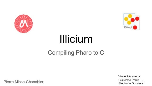 Illicium Compiling Pharo to C 1Pierre Misse-Chanabier Vincent Aranega Guillermo Polito Stéphane Ducasse