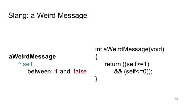 Slang: a Weird Message 10 aWeirdMessage ^ self between: 1 and: false int aWeirdMessage(void) { return ((self>=1) && (self<...