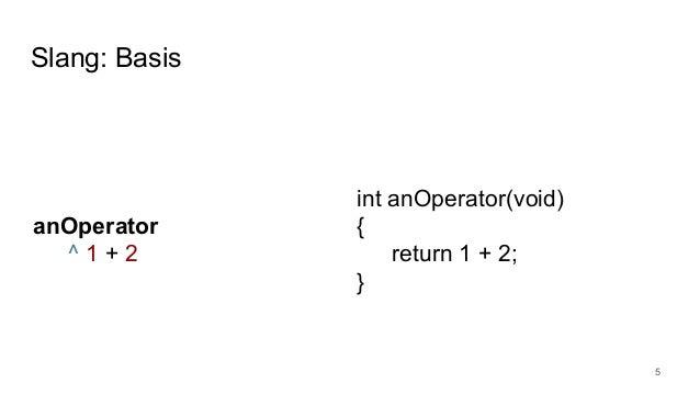 Slang: Basis 5 anOperator ^ 1 + 2 int anOperator(void) { return 1 + 2; }