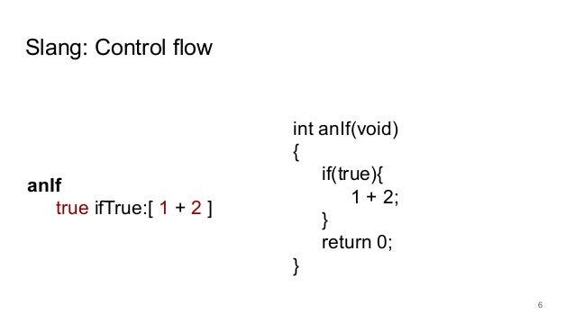 Slang: Control flow 6 int anIf(void) { if(true){ 1 + 2; } return 0; } anIf true ifTrue:[ 1 + 2 ]