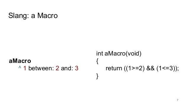 Slang: a Macro 7 aMacro ^ 1 between: 2 and: 3 int aMacro(void) { return ((1>=2) && (1<=3)); }