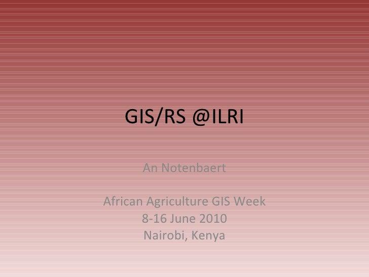 GIS/RS @ILRI An Notenbaert African Agriculture GIS Week 8-16 June 2010 Nairobi, Kenya