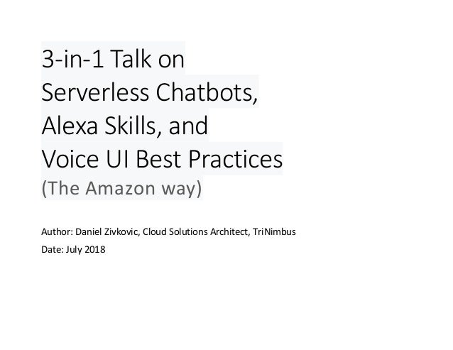 3-in-1 Talk on Serverless Chatbots, Alexa Skills, and Voice UI Best Practices (The Amazon way) Author: Daniel Zivkovic, Cl...