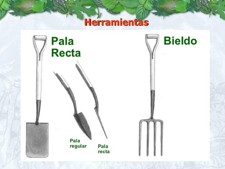 Herramientas <ul><li>Bieldo </li></ul>Pala Recta Pala regular Pala recta