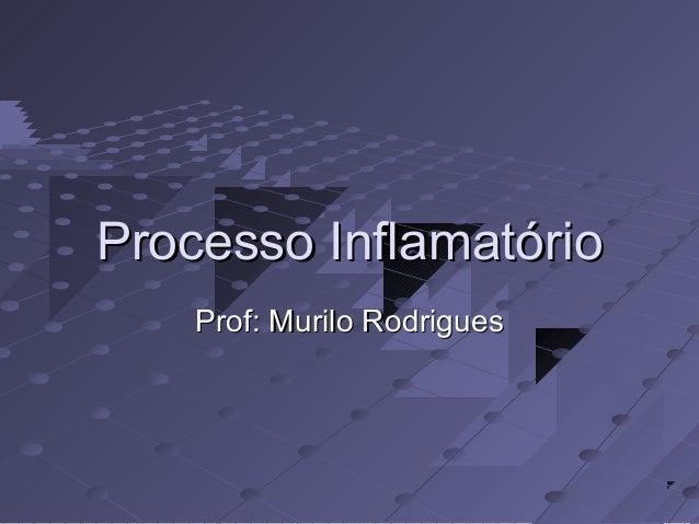 Processo InflamatórioProcesso Inflamatório Prof: Murilo RodriguesProf: Murilo Rodrigues