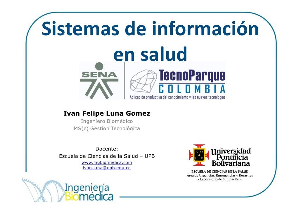 Sistemas de información       en salud  Ivan Felipe Luna Gomez        Ingeniero Biomédico      MS(c) Gestión Tecnológica  ...