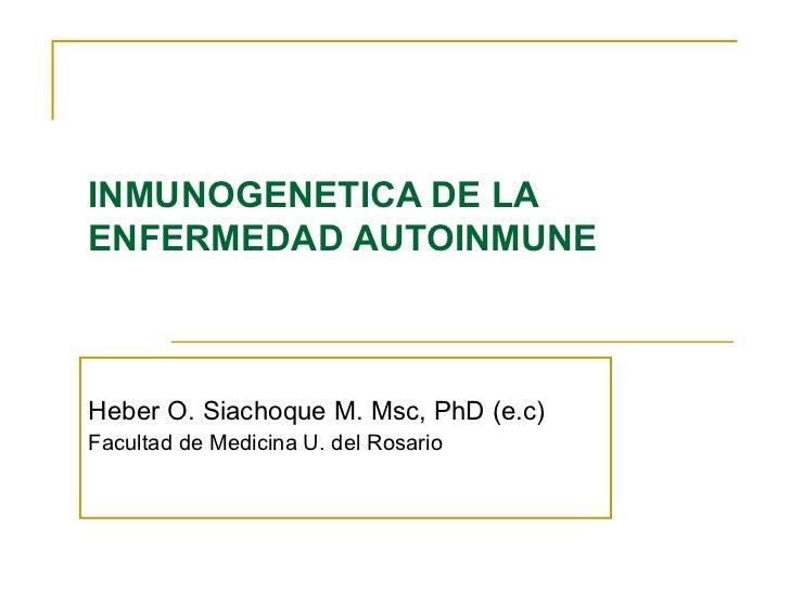 INMUNOGENETICA DE LAENFERMEDAD AUTOINMUNEHeber O. Siachoque M. Msc, PhD (e.c)Facultad de Medicina U. del Rosario