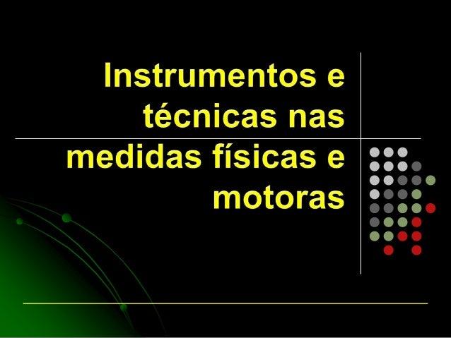 Medidas física e motoras    Conjunto de técnicas que tem a função de mensurar das     valências físicas e motoras podem s...