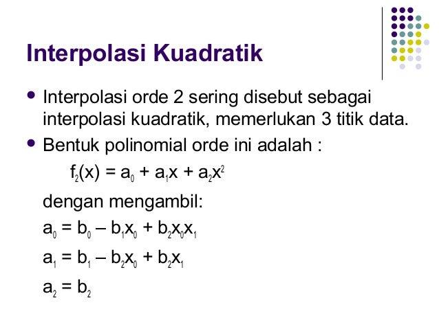 Interpolasi Kuadratik  Sehingga  f2(x) = b0 + b1(x-x0) + b2(x-x0)(x-x1) Pendekatan dengan Pendekatan dengan garis linier ...