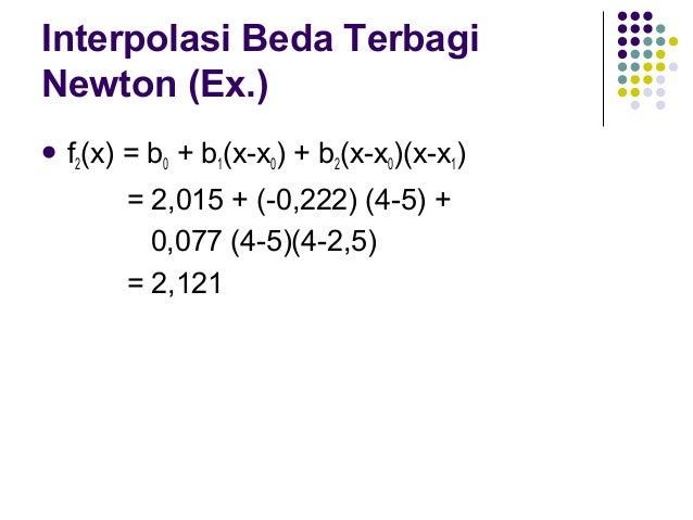 Interpolasi Beda Terbagi Newton (Ex.) Interpolasi Newton Orde 3:  butuh 4 titik x = 5 f(x0) = 2,015 0 x1 = 2,5  f(x1) = ...