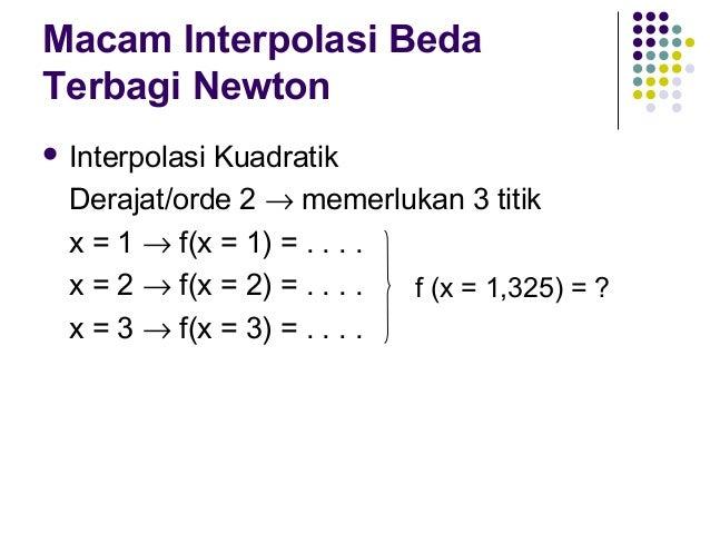 Macam Interpolasi Beda Terbagi Newton  Interpolasi  Kuadratik Derajat/orde 2 → memerlukan 3 titik x = 1 → f(x = 1) = . . ...