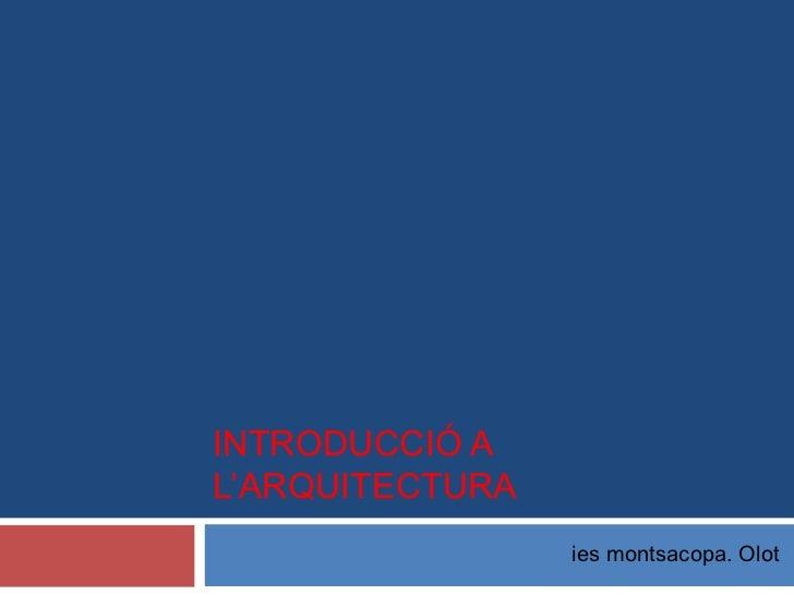 INTRODUCCIÓ AL'ARQUITECTURA                 ies montsacopa. Olot