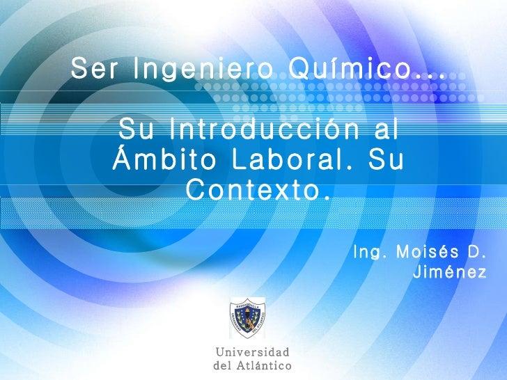 Ing. Moisés D. Jiménez Ser Ingeniero Químico... Su Introducción al Ámbito Laboral. Su Contexto. Universidad del Atlántico