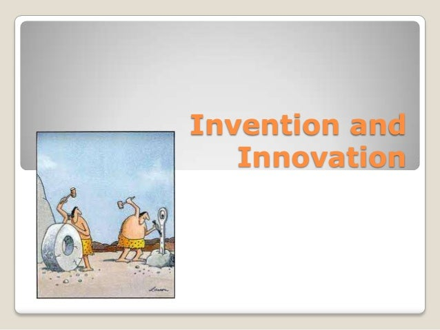 innovation and invention in the current How innovation differs from invention  a process that makes things better than their current state innovation could also involve taking an existing idea that was .