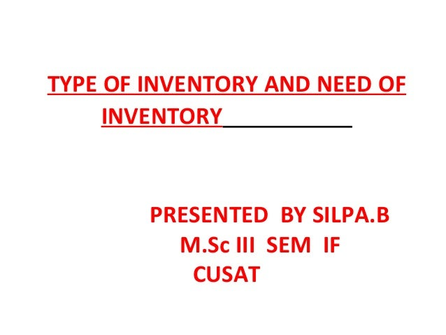 TYPE OF INVENTORY AND NEED OF     INVENTORY        PRESENTED BY SILPA.B          M.Sc III SEM IF           CUSAT
