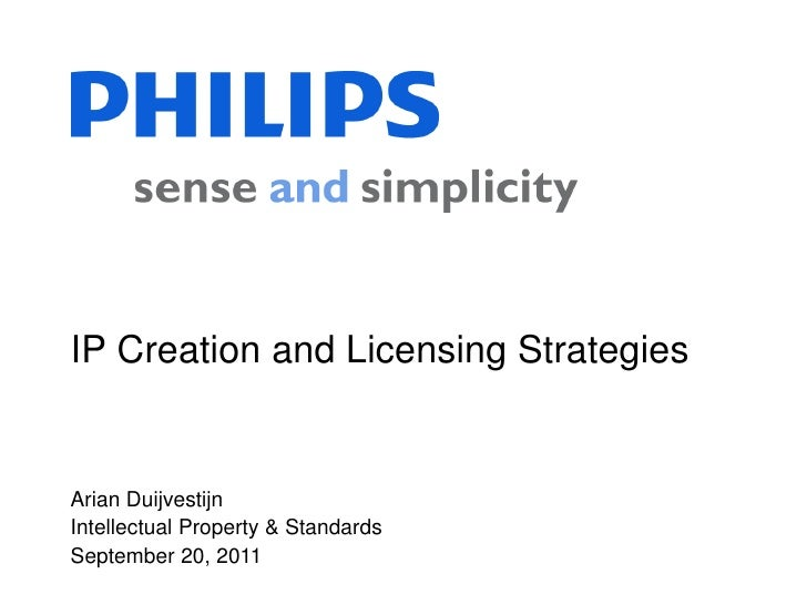 IP Creation and Licensing StrategiesArian DuijvestijnIntellectual Property & StandardsSeptember 20, 2011