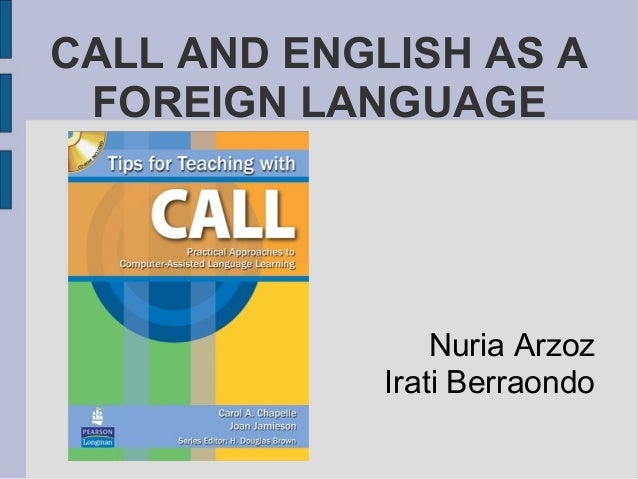 CALL AND ENGLISH AS A FOREIGN LANGUAGE Nuria Arzoz Irati Berraondo