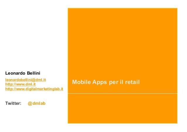 Mobile Apps per il retail Leonardo Bellini leonardobellini@dml.it http://www.dml.it http://www.digitalmarketinglab.it Twit...