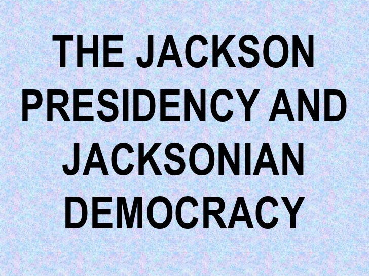 THE JACKSONPRESIDENCY AND  JACKSONIAN  DEMOCRACY
