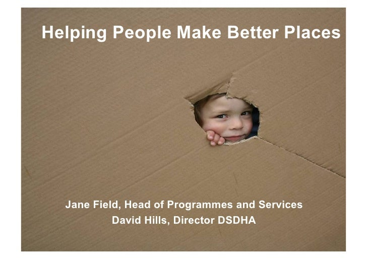 Helping People Make Better Places       Jane Field, Head of Programmes and Services            David Hills, Director DSDHA