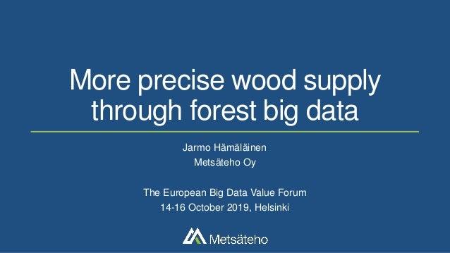 More precise wood supply through forest big data Jarmo Hämäläinen Metsäteho Oy The European Big Data Value Forum 14-16 Oct...